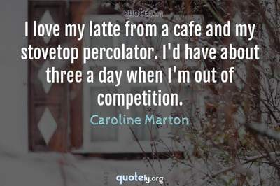 Photo Quote of I love my latte from a cafe and my stovetop percolator. I'd have about three a day when I'm out of competition.