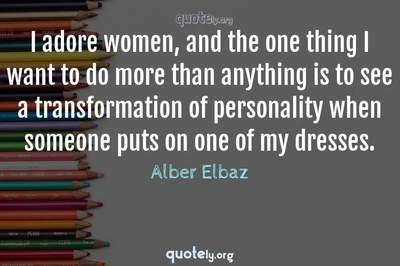 Photo Quote of I adore women, and the one thing I want to do more than anything is to see a transformation of personality when someone puts on one of my dresses.