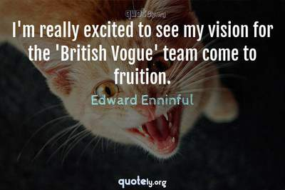 Photo Quote of I'm really excited to see my vision for the 'British Vogue' team come to fruition.