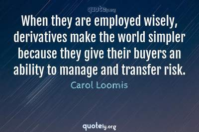 Photo Quote of When they are employed wisely, derivatives make the world simpler because they give their buyers an ability to manage and transfer risk.