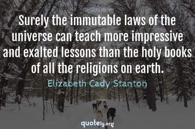 Photo Quote of Surely the immutable laws of the universe can teach more impressive and exalted lessons than the holy books of all the religions on earth.