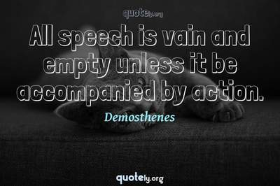 Photo Quote of All speech is vain and empty unless it be accompanied by action.