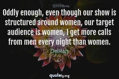 Photo Quote of Oddly enough, even though our show is structured around women, our target audience is women, I get more calls from men every night than women.
