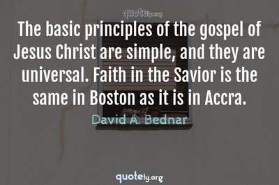 Photo Quote of The basic principles of the gospel of Jesus Christ are simple, and they are universal. Faith in the Savior is the same in Boston as it is in Accra.