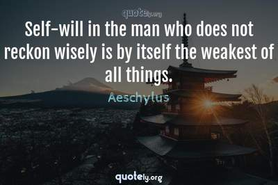 Photo Quote of Self-will in the man who does not reckon wisely is by itself the weakest of all things.
