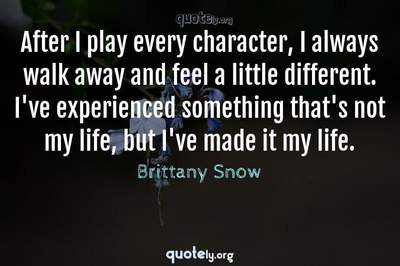Photo Quote of After I play every character, I always walk away and feel a little different. I've experienced something that's not my life, but I've made it my life.