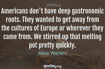 Photo Quote of Americans don't have deep gastronomic roots. They wanted to get away from the cultures of Europe or wherever they came from. We stirred up that melting pot pretty quickly.