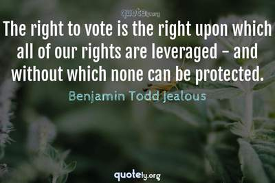 Photo Quote of The right to vote is the right upon which all of our rights are leveraged - and without which none can be protected.