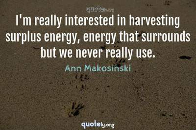 Photo Quote of I'm really interested in harvesting surplus energy, energy that surrounds but we never really use.