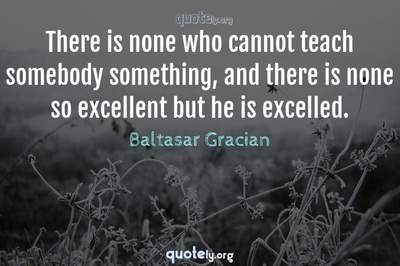 Photo Quote of There is none who cannot teach somebody something, and there is none so excellent but he is excelled.