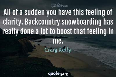 Photo Quote of All of a sudden you have this feeling of clarity. Backcountry snowboarding has really done a lot to boost that feeling in me.