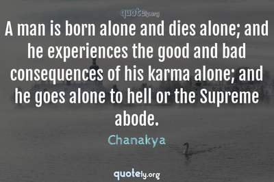 Photo Quote of A man is born alone and dies alone; and he experiences the good and bad consequences of his karma alone; and he goes alone to hell or the Supreme abode.