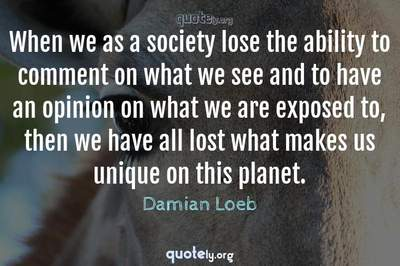 Photo Quote of When we as a society lose the ability to comment on what we see and to have an opinion on what we are exposed to, then we have all lost what makes us unique on this planet.