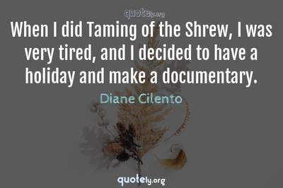 Photo Quote of When I did Taming of the Shrew, I was very tired, and I decided to have a holiday and make a documentary.