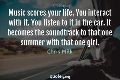 Photo Quote of Music scores your life. You interact with it. You listen to it in the car. It becomes the soundtrack to that one summer with that one girl.