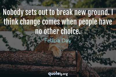 Photo Quote of Nobody sets out to break new ground. I think change comes when people have no other choice.