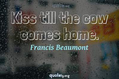 Photo Quote of Kiss till the cow comes home.