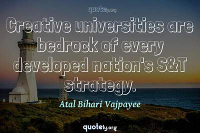 Photo Quote of Creative universities are bedrock of every developed nation's S&T strategy.