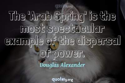 Photo Quote of The 'Arab Spring' is the most spectacular example of the dispersal of power.