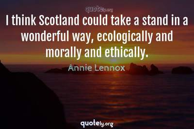 Photo Quote of I think Scotland could take a stand in a wonderful way, ecologically and morally and ethically.