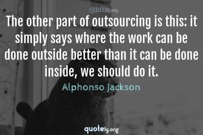 Photo Quote of The other part of outsourcing is this: it simply says where the work can be done outside better than it can be done inside, we should do it.