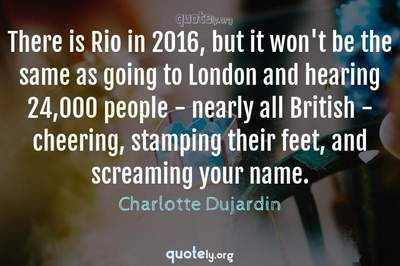 Photo Quote of There is Rio in 2016, but it won't be the same as going to London and hearing 24,000 people - nearly all British - cheering, stamping their feet, and screaming your name.
