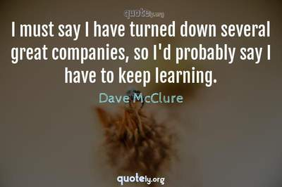 Photo Quote of I must say I have turned down several great companies, so I'd probably say I have to keep learning.