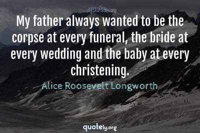 Photo Quote of My father always wanted to be the corpse at every funeral, the bride at every wedding and the baby at every christening.