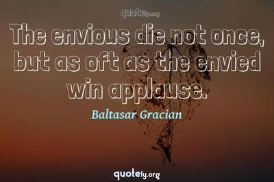 Photo Quote of The envious die not once, but as oft as the envied win applause.