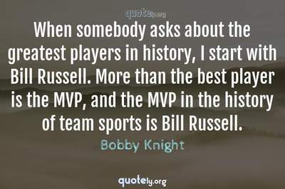 Photo Quote of When somebody asks about the greatest players in history, I start with Bill Russell. More than the best player is the MVP, and the MVP in the history of team sports is Bill Russell.