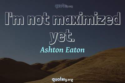 Photo Quote of I'm not maximized yet.