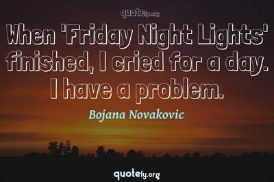 Photo Quote of When 'Friday Night Lights' finished, I cried for a day. I have a problem.