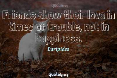 Photo Quote of Friends show their love in times of trouble, not in happiness.