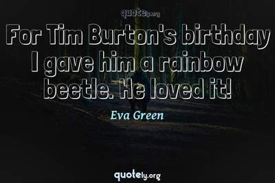 Photo Quote of For Tim Burton's birthday I gave him a rainbow beetle. He loved it!