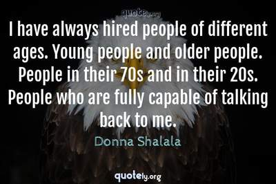 Photo Quote of I have always hired people of different ages. Young people and older people. People in their 70s and in their 20s. People who are fully capable of talking back to me.