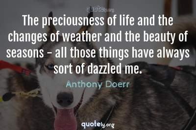 Photo Quote of The preciousness of life and the changes of weather and the beauty of seasons - all those things have always sort of dazzled me.