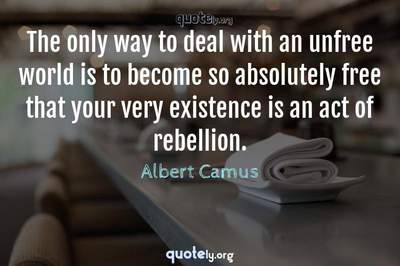 Photo Quote of The only way to deal with an unfree world is to become so absolutely free that your very existence is an act of rebellion.