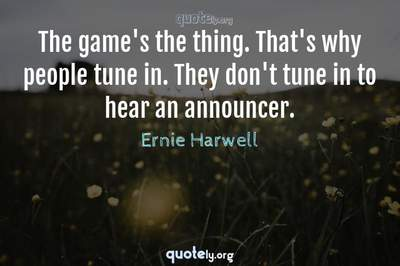 Photo Quote of The game's the thing. That's why people tune in. They don't tune in to hear an announcer.