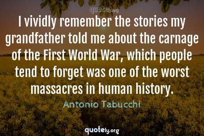 Photo Quote of I vividly remember the stories my grandfather told me about the carnage of the First World War, which people tend to forget was one of the worst massacres in human history.