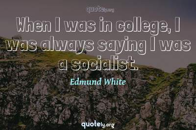 Photo Quote of When I was in college, I was always saying I was a socialist.