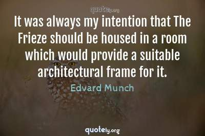 Photo Quote of It was always my intention that The Frieze should be housed in a room which would provide a suitable architectural frame for it.