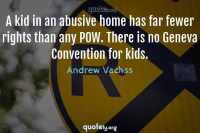Photo Quote of A kid in an abusive home has far fewer rights than any POW. There is no Geneva Convention for kids.
