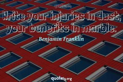 Photo Quote of Write your injuries in dust, your benefits in marble.