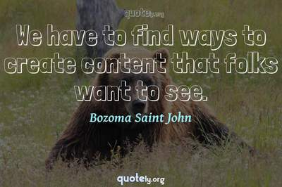 Photo Quote of We have to find ways to create content that folks want to see.