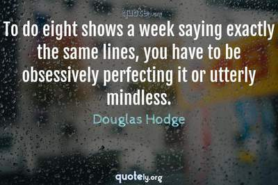Photo Quote of To do eight shows a week saying exactly the same lines, you have to be obsessively perfecting it or utterly mindless.