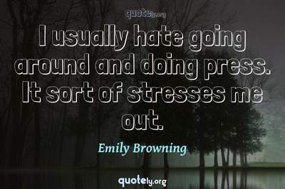 Photo Quote of I usually hate going around and doing press. It sort of stresses me out.