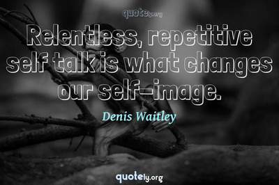 Photo Quote of Relentless, repetitive self talk is what changes our self-image.