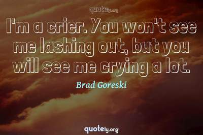 Photo Quote of I'm a crier. You won't see me lashing out, but you will see me crying a lot.