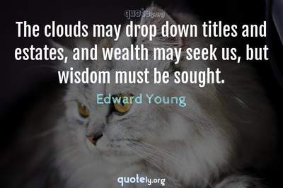 Photo Quote of The clouds may drop down titles and estates, and wealth may seek us, but wisdom must be sought.