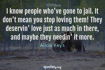 Photo Quote of I know people who've gone to jail. It don't mean you stop loving them! They deservin' love just as much in there, and maybe they needin' it more.
